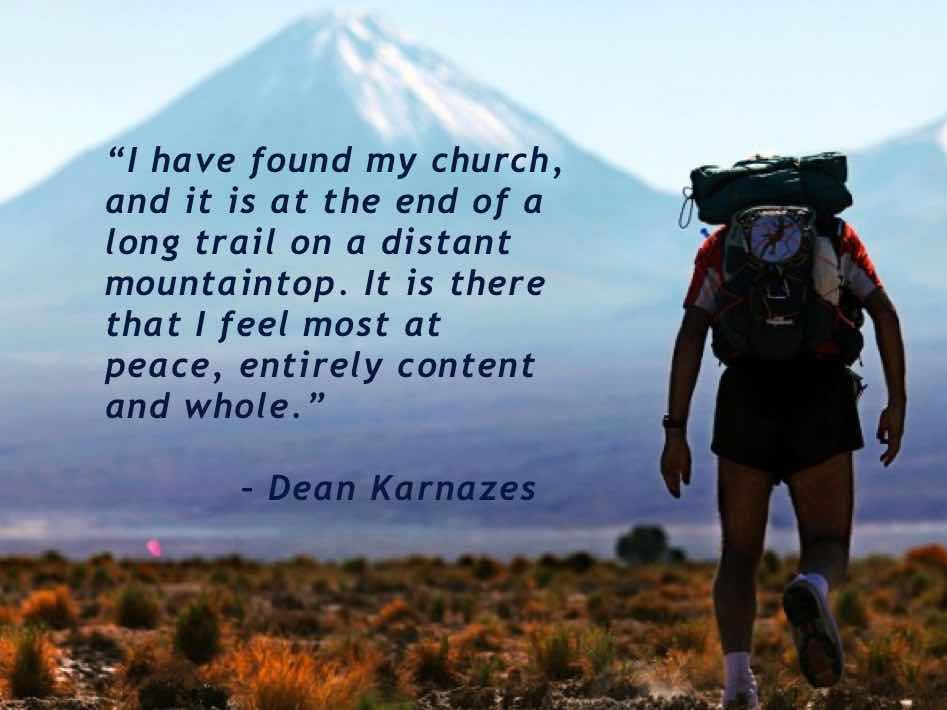 """I have found my church, and it is at the end of a long trail on a distant mountaintop. It is there that I feel most at peace, entirely content and whole."" – Dean Karnazes"