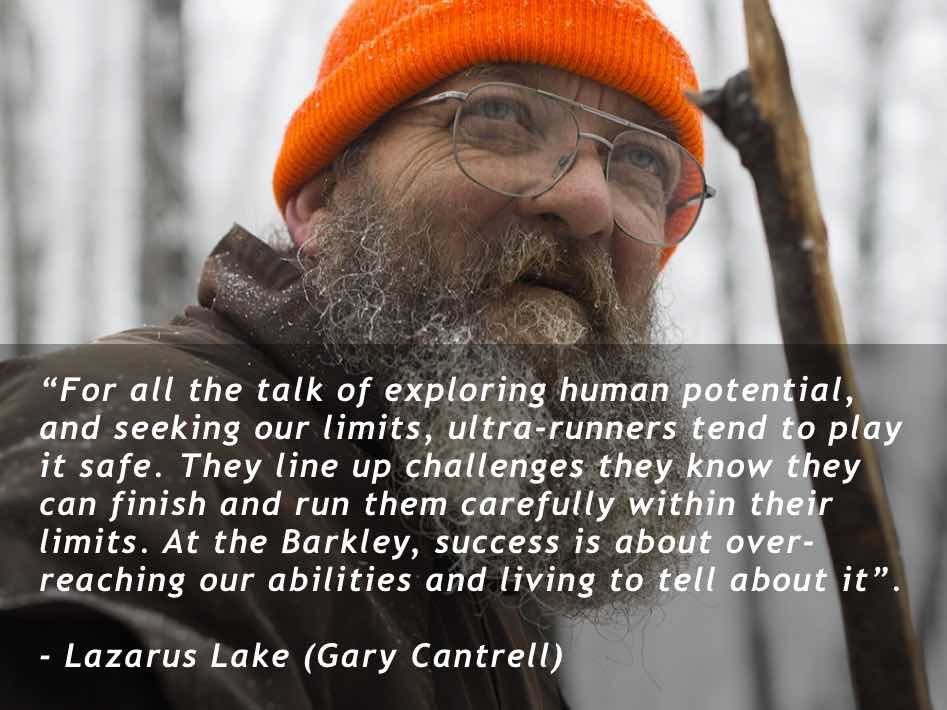 """For all the talk of exploring human potential, and seeking our limits, ultra-runners tend to play it safe. They line up challenges they know they can finish and run them carefully within their limits. At the Barkley, success is about over-reaching our abilities and living to tell about it"". Lazarus Lake (Gary Cantrell)"