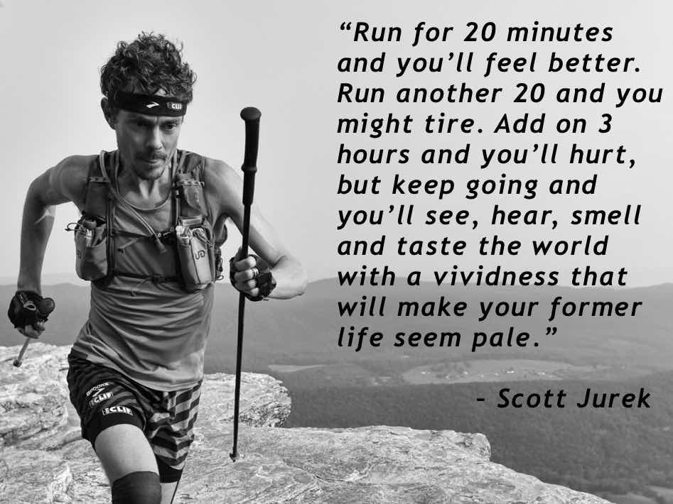 """Run for 20 minutes and you'll feel better. Run another 20 and you might tire. Add on 3 hours and you'll hurt, but keep going and you'll see, hear, smell and taste the world with a vividness that will make your former life seem pale."" – Scott Jurek"